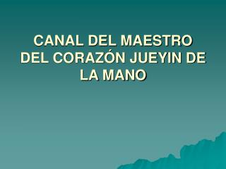 CANAL DEL MAESTRO DEL CORAZ�N JUEYIN DE LA MANO