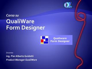 Corso su QualiWare  Form Designer Docente:  ing. Pier Alberto Guidotti Product Manager QualiWare