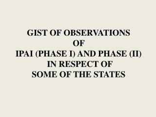 GIST OF OBSERVATIONS  OF  IPAI (PHASE I) AND PHASE (II)  IN RESPECT OF  SOME OF THE STATES