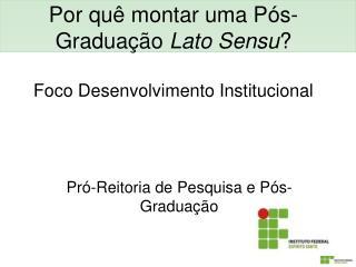 Por quê montar uma Pós-Graduação  Lato Sensu ? Foco Desenvolvimento Institucional