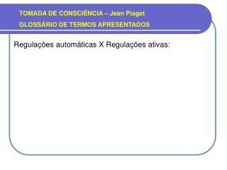 TOMADA DE CONSCIÊNCIA – Jean Piaget GLOSSÁRIO DE TERMOS APRESENTADOS