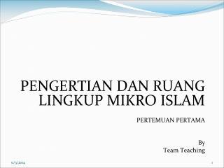PENGERTIAN DAN RUANG LINGKUP MIKRO ISLAM PERTEMUAN PERTAMA By Team Teaching