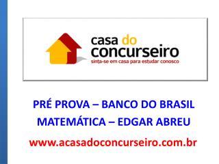 PRÉ PROVA – BANCO DO BRASIL  MATEMÁTICA – EDGAR ABREU