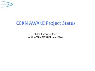 CERN AWAKE Project Status Edda  Gschwendtner for the CERN AWAKE Project Team