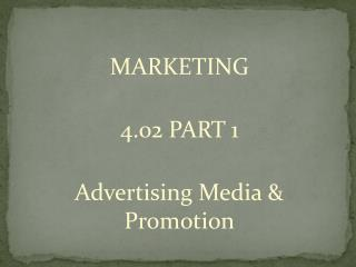 MARKETING 4.02 PART 1 Advertising Media & Promotion