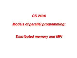 CS 240A Models of parallel programming: Distributed memory and MPI