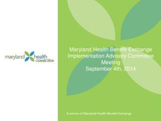 Maryland Health Benefit Exchange Implementation Advisory Committee Meeting September 4th,  2014