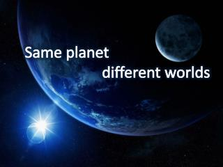 Same planet                                                different worlds