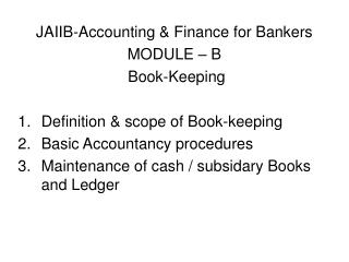 JAIIB-Accounting  Finance for Bankers MODULE   B  Book-Keeping  Definition  scope of Book-keeping Basic Accountancy proc