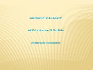 """""""Sportstätten für die Zukunft"""" WLSB-Seminar am 21.Mai 2014 Riedsteighalle Dornstetten"""