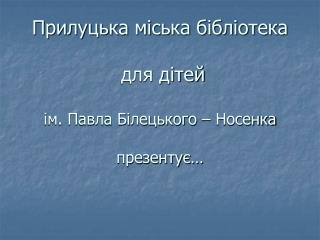 Прилуцька міська бібліотека  для дітей ім. Павла Білецького – Носенка презентує…