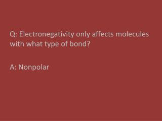Q: Electronegativity  only affects  molecules with what type of bond? A: Nonpolar