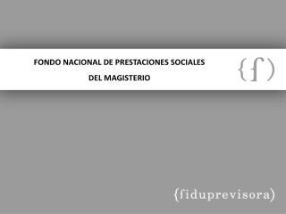 FONDO NACIONAL DE PRESTACIONES SOCIALES  DEL  MAGISTERIO