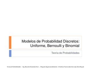 Modelos de Probabilidad Discretos: Uniforme,  Bernoulli  y  Binomial