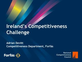 Ireland's Competitiveness Challenge Adrian Devitt Competitiveness Department, Forfás
