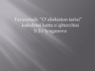"""Tayyorladi: """"O`zbekiston tarixi"""" kafedrasi katta o`qituvchisi S.To`lyaganova"""