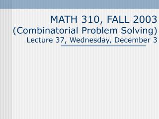 MATH 310, FALL 2003 (Combinatorial Problem Solving) Lecture  3 7, Wednesday, December 3
