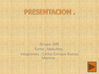 Grupo :309  Turno : Matutino .  Integrantes : Carlos Enrique Ramos Moreno .