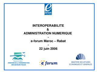 INTEROPERABILITE   ADMINISTRATION NUMERIQUE  - e-forum Maroc   Rabat - 22 juin 2006