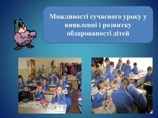 Можливості сучасного уроку  у виявленні і розвитку  обдарованості дітей