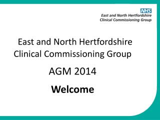 East and North Hertfordshire  Clinical Commissioning Group        AGM 2014 Welcome