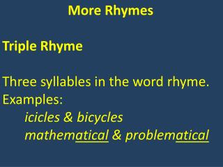 More Rhymes Triple Rhyme Three syllables in the word rhyme.  Examples: icicles & bicycles