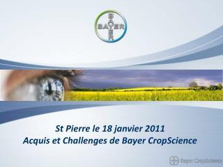 St Pierre le 18 janvier 2011 Acquis et Challenges de Bayer CropScience
