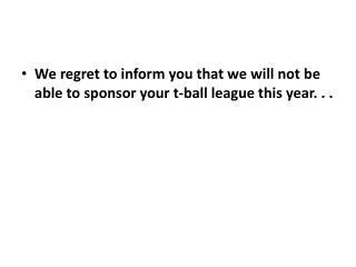 We regret to inform you that we will not be able to sponsor your t-ball league this year. . .