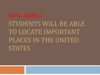 GPS: SS5G1 Students will be able to locate important places in the United States