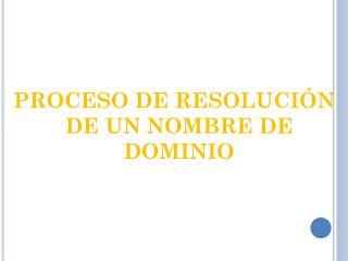 PROCESO DE RESOLUCIÓN DE UN NOMBRE DE DOMINIO