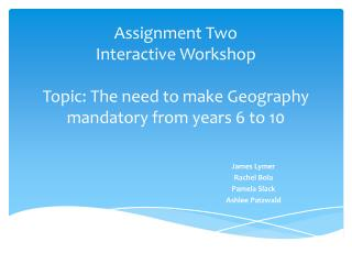 Assignment Two Interactive Workshop Topic: The need to make Geography mandatory from years 6 to 10
