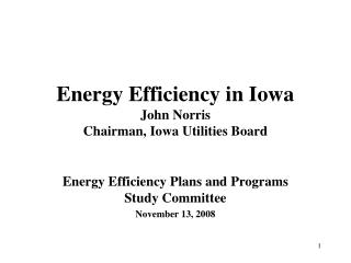 Energy Efficiency in Iowa John Norris Chairman, Iowa Utilities Board