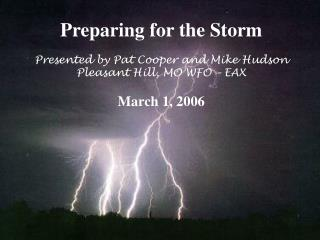 Preparing for the Storm Presented by Pat Cooper and Mike Hudson Pleasant Hill, MO WFO – EAX