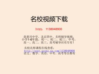 名校视频下载 加 QQ :  1138048900 获黄冈中学、北京四中、名师辅导视频, 小学 1-6 年级,初一、初二、初三、中考,  高一、高二、高三、高考辅导应有尽有!