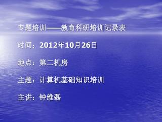 专题培训 —— 教育科研培训记录表 时间: 2012 年 10 月 26 日 地点:第二机房 主题:计算机基础知识培训 主讲:钟维磊