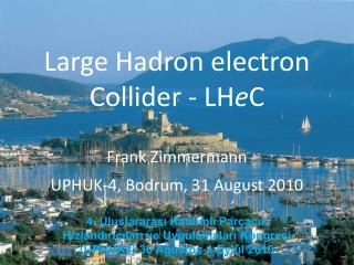 Large Hadron electron Collider - LH e C Frank Zimmermann UPHUK-4, Bodrum, 31 August 2010