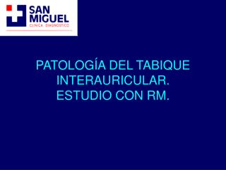 PATOLOG A DEL TABIQUE INTERAURICULAR. ESTUDIO CON RM.