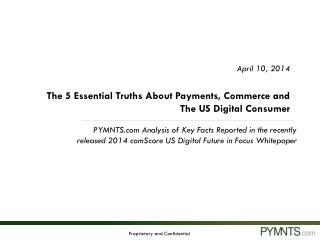 April 10, 2014 The 5 Essential Truths About Payments, Commerce and The US Digital Consumer