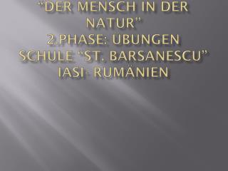 """"""" Der Mensch  in  der natur """" 2.Phase:  Ü bungen Schule  """"St.  barsanescu """"  iasi -  rumÄnien"""