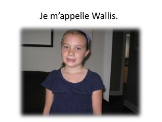 Je m'appelle Wallis.