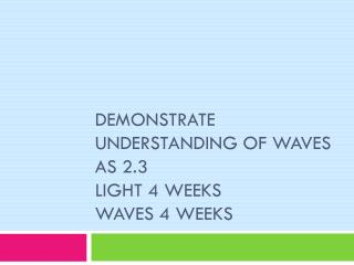 DEMONSTRATE UNDERSTANDING OF WAVES AS 2.3 Light 4 weeks waves 4 weeks