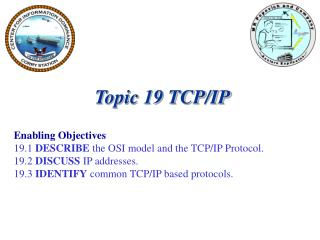 Topic 19 TCP/IP Enabling Objectives 19.1  DESCRIBE  the OSI model and the TCP/IP Protocol.