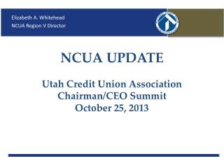 NCUA UPDATE Utah Credit Union Association Chairman/CEO Summit October 25, 2013