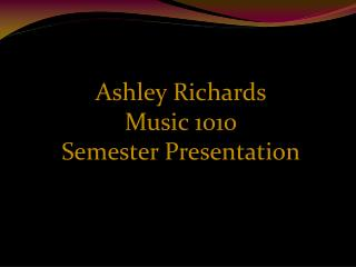Ashley Richards Music 1010 Semester Presentation