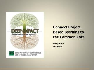 Connect Project Based Learning to the Common Core Philip Price  El Centro