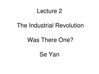 Lecture 2  The Industrial Revolution  Was There One? Se Yan