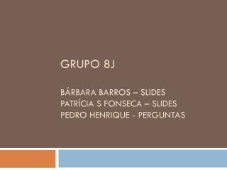 Grupo 8J  Bárbara  BaRRos  –  slides patrícia s  fonseca  – slides Pedro  henrique  - perguntas
