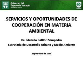 SERVICIOS Y OPORTUNIDADES DE COOPERACIÓN EN MATERIA AMBIENTAL Dr. Eduardo Batllori Sampedro