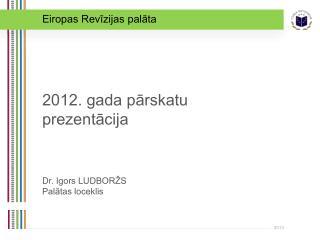 2012. gada pārskatu prezentācija Dr . Igors LUDBORŽS Palātas loceklis