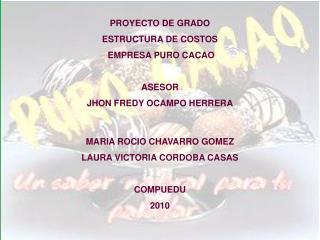 PROYECTO DE GRADO ESTRUCTURA DE COSTOS  EMPRESA PURO CACAO ASESOR JHON FREDY OCAMPO HERRERA